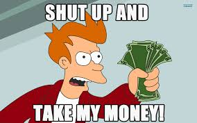 meme with Fry from Futurama holding up money. Text reads Shut up and take my money!