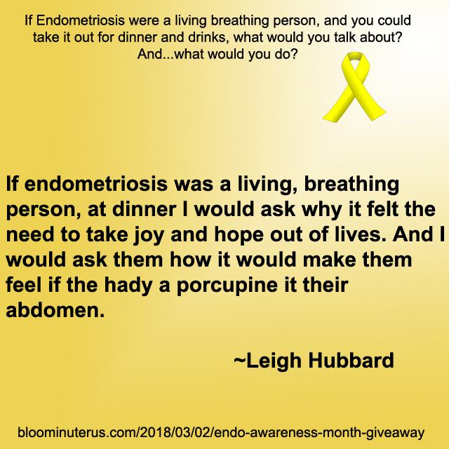 If endometriosis was a living, breathing person, at dinner I would ask why it felt the need to take joy and hope out of lives. And I would ask them how it would make them feel if the had a porcupine it their abdomen.