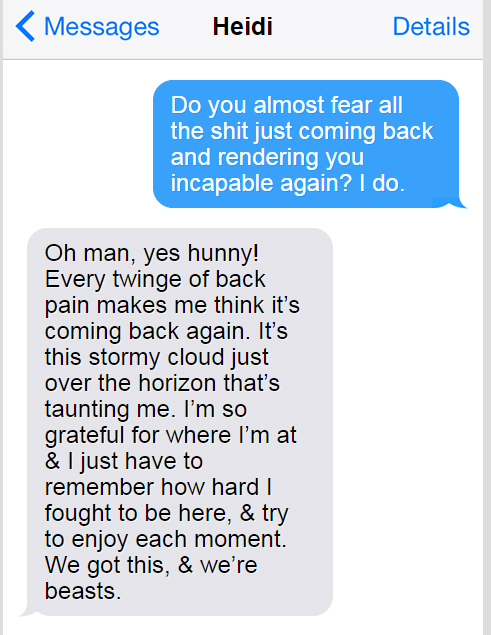 "Text conversation with Heidi.  Me: ""Do you almost fear all the shit just coming back and rendering you incapable gain?  I do."" Heidi: ""Oh man, yes hunny!  Every twinge of back pain makes me think it's coming back again.  It's this stormy cloud just over the horizon that's taunting me. I'm so grateful for where I'm at & I just have to remember how hard I fought to be here, & try to enjoy each moment.  We got this, & we're beasts."""