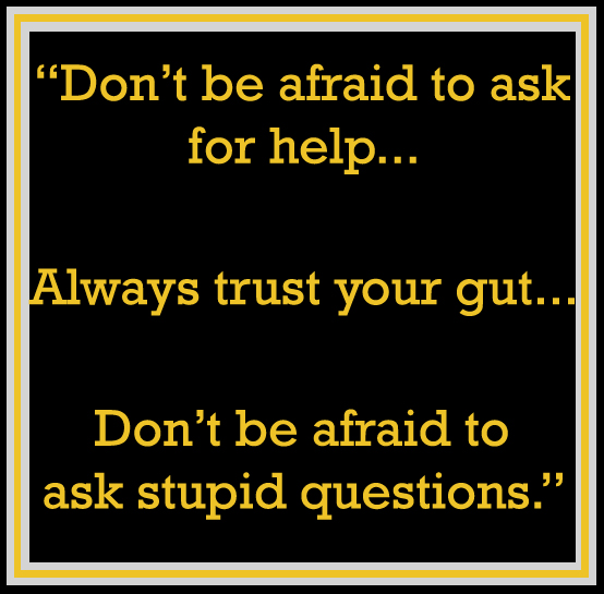 "text that reads: ""don't be afraid to ask for help. Always trust your gut. Don't be afraid to ask stupid questions."""